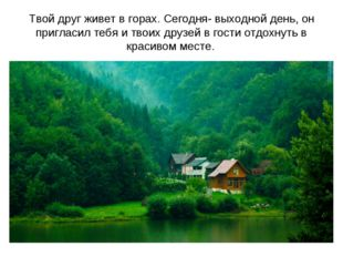Твой друг живет в горах. Сегодня- выходной день, он пригласил тебя и твоих др
