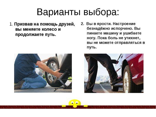 Варианты выбора: 1. Призвав на помощь друзей, вы меняете колесо и продолжаете...