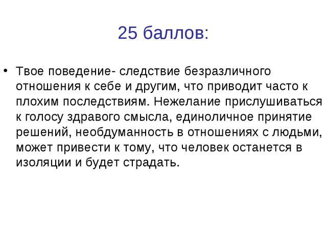 25 баллов: Твое поведение- следствие безразличного отношения к себе и другим,...
