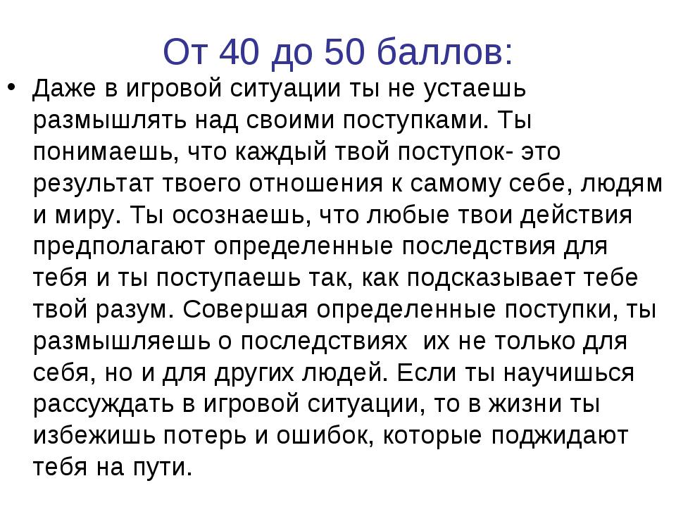 От 40 до 50 баллов: Даже в игровой ситуации ты не устаешь размышлять над свои...