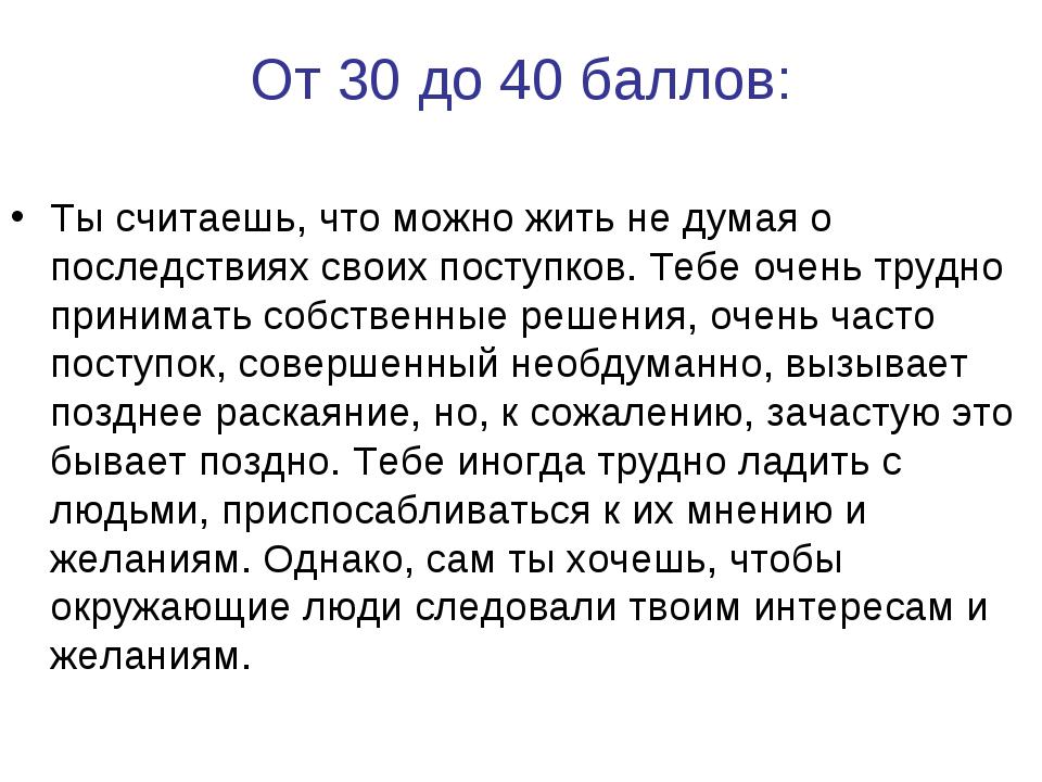 От 30 до 40 баллов: Ты считаешь, что можно жить не думая о последствиях своих...