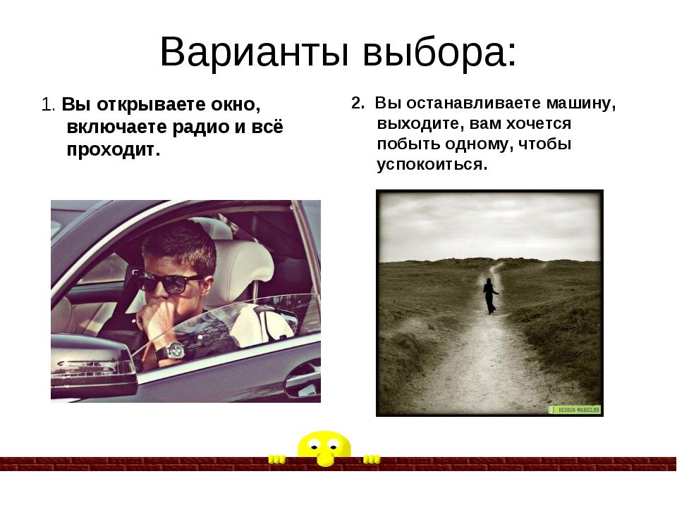 Варианты выбора: 1. Вы открываете окно, включаете радио и всё проходит. 2. Вы...