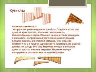 Кугиклы Кугиклы (кувиклы) – это русская разновидность флейты. Поднося их ко р
