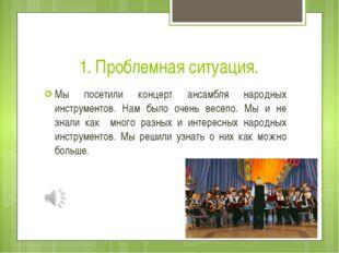 1. Проблемная ситуация. Мы посетили концерт ансамбля народных инструментов. Н