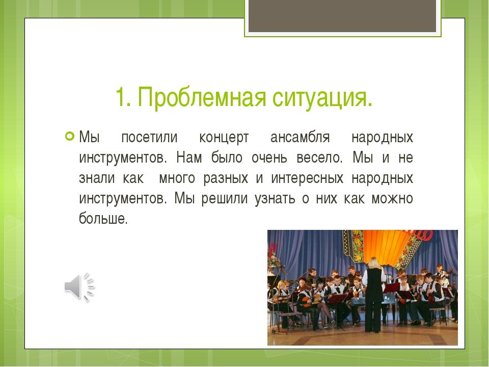 1. Проблемная ситуация. Мы посетили концерт ансамбля народных инструментов. Н...