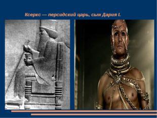 Ксеркс — персидский царь, сын Дария I.