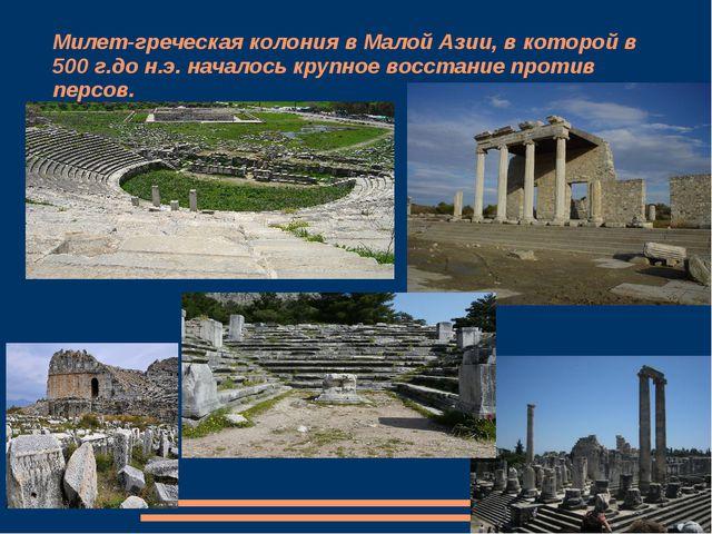 Милет-греческая колония в Малой Азии, в которой в 500 г.до н.э. началось круп...