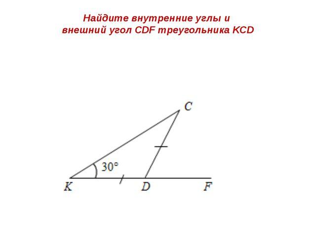 Найдите внутренние углы и внешний угол СDF треугольника KСD