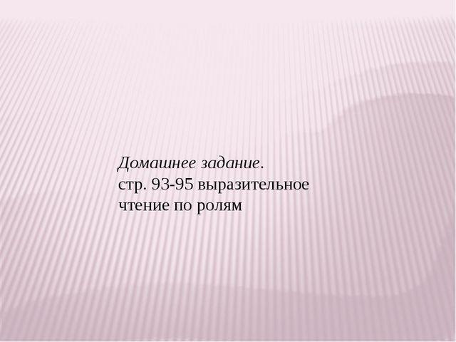 Домашнее задание. стр. 93-95 выразительное чтение по ролям