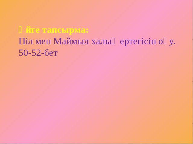 Үйге тапсырма: Піл мен Маймыл халық ертегісін оқу. 50-52-бет