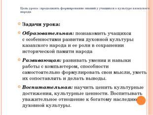 Цель урока : продолжить формирование знаний у учащихся о культуре казахского