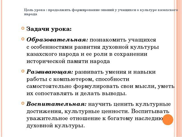 Цель урока : продолжить формирование знаний у учащихся о культуре казахского...