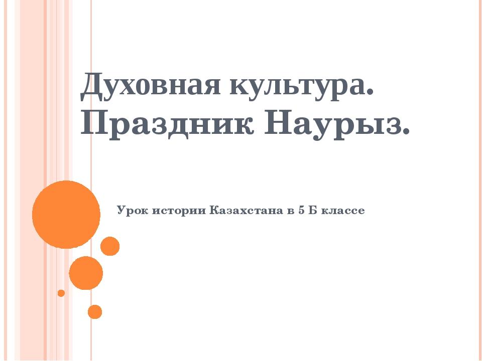 Духовная культура. Праздник Наурыз. Урок истории Казахстана в 5 Б классе