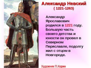 Александр Невский ( 1221-1263) Александр Ярославович родился в 1221 году. Бол