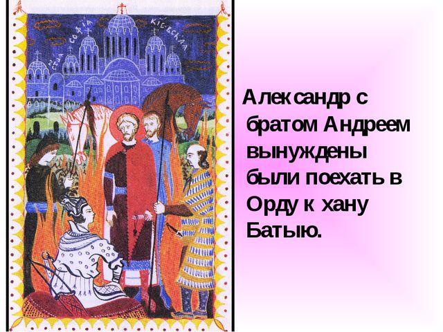 Александр с братом Андреем вынуждены были поехать в Орду к хану Батыю.