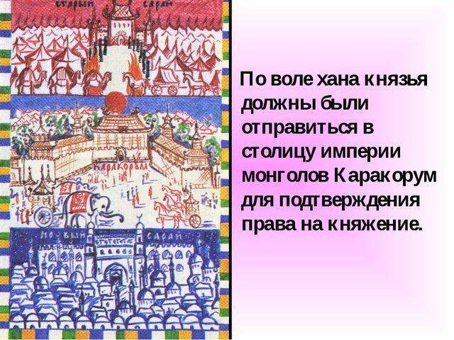 По воле хана князья должны были отправиться в столицу империи монголов Карак...