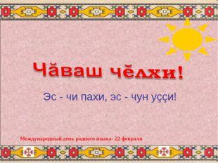 Международный день родного языка- 22 февраля Эс - чи пахи, эс - чун уççи!