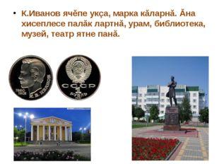 К.Иванов ячĕпе укçа, марка кăларнă. Ăна хисеплесе палăк лартнă, урам, библиот