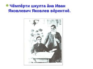 Чĕмпĕрти шкулта ăна Иван Яковлевич Яковлев вĕрентнĕ.