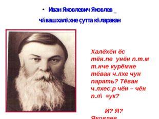 Иван Яковлевич Яковлев _ чăваш халăхне çутта кăларакан Халёхён ёс тён.пе унён