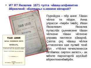 И? Я? Яковлев 1871 =улта чăваш алфавитне йĕркеленĕ: «Букварь» к.некине кёларн