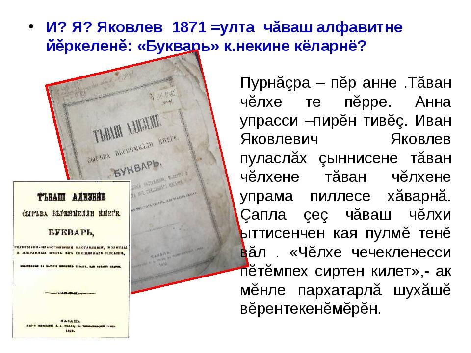 И? Я? Яковлев 1871 =улта чăваш алфавитне йĕркеленĕ: «Букварь» к.некине кёларн...