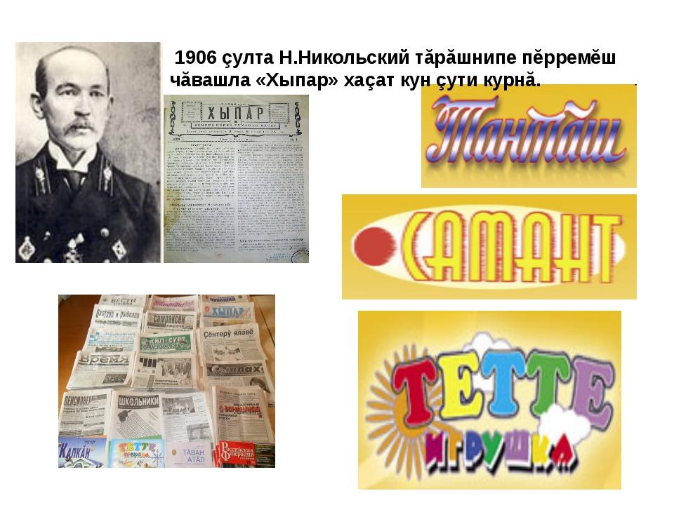 1906 çулта Н.Никольский тăрăшнипе пĕрремĕш чăвашла «Хыпар» хаçат кун çути ку...