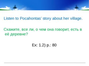 Listen to Pocahontas' story about her village. Скажите, все ли, о чем она го