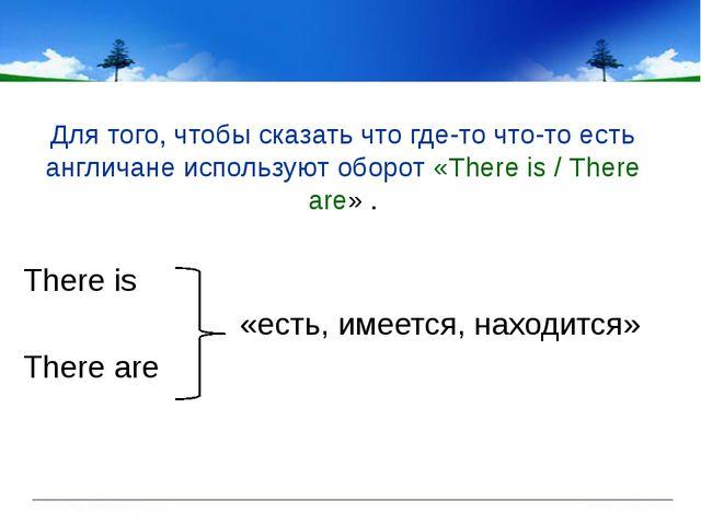Для того, чтобы сказать что где-то что-то есть англичане используют оборот «T...