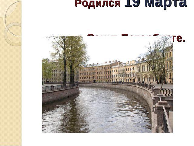 Родился 19 марта в Санкт-Петербурге.