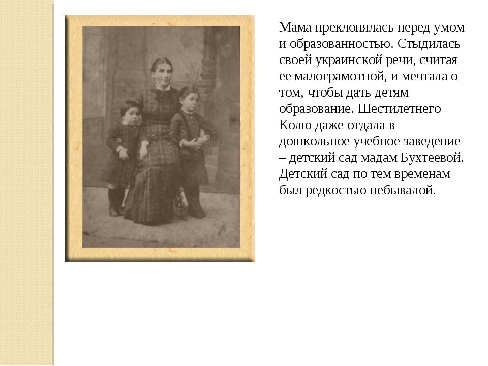 Мама преклонялась перед умом и образованностью. Стыдилась своей украинской ре...