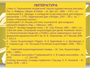 ЛИТЕРАТУРА Ивич А. Приключения изобретений: Научно-художественные рассказы /
