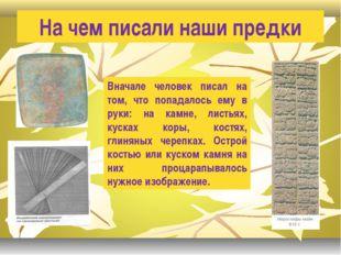 На чем писали наши предки Вначале человек писал на том, что попадалось ему в