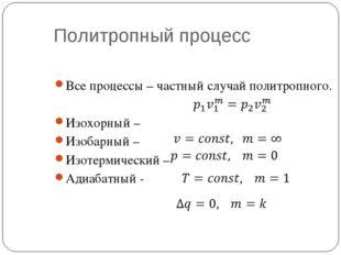 Политропный процесс Все процессы – частный случай политропного. Изохорный – И