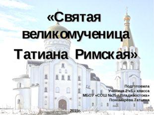 «Святая великомученица Татиана Римская» Подготовила Ученица 2 «Б» класса МБОУ