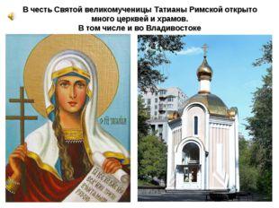 В честь Святой великомученицы Татианы Римской открыто много церквей и храмов.