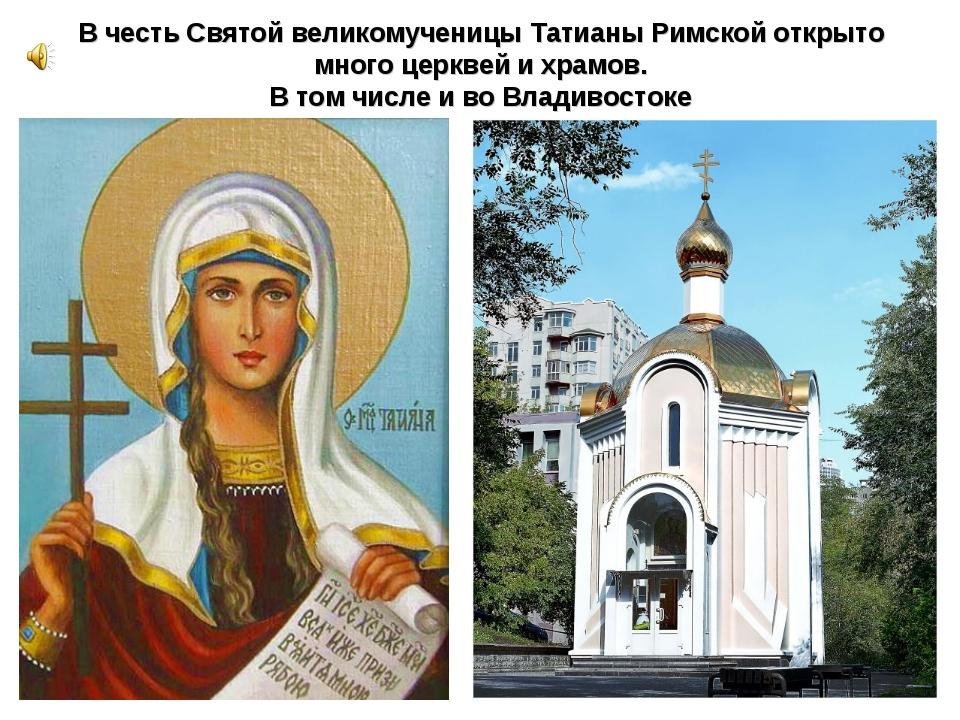 В честь Святой великомученицы Татианы Римской открыто много церквей и храмов....
