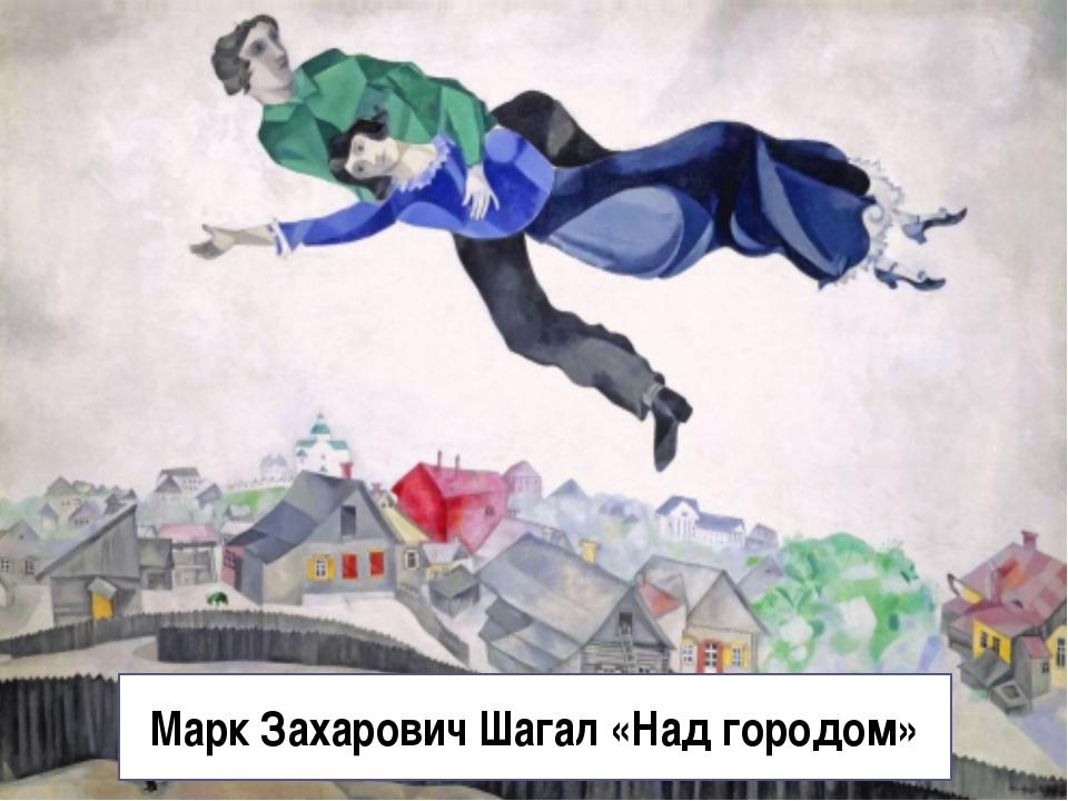 Марк Захарович Шагал «Над городом»