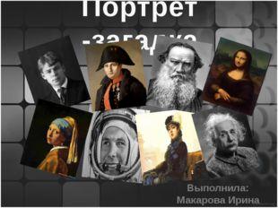Портрет -загадка Выполнила: Макарова Ирина