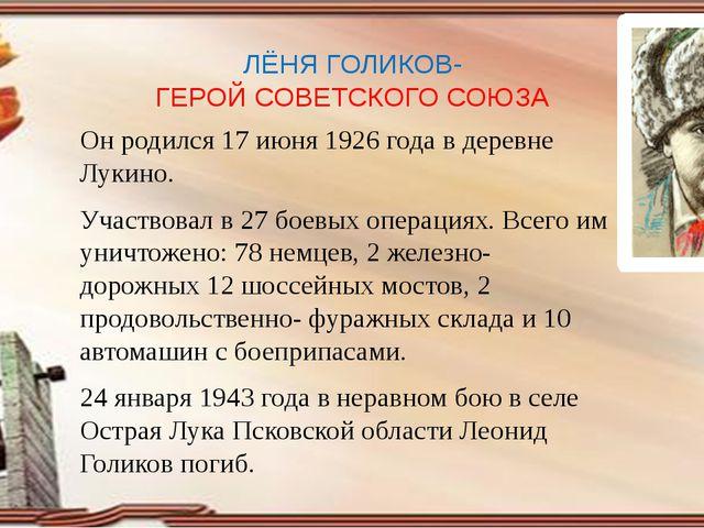 ЛЁНЯ ГОЛИКОВ- ГЕРОЙ СОВЕТСКОГО СОЮЗА Он родился 17 июня 1926 года в деревне Л...