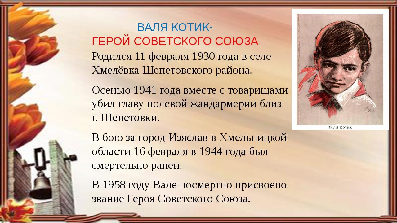 ВАЛЯ КОТИК- ГЕРОЙ СОВЕТСКОГО СОЮЗА Родился 11 февраля 1930 года в селе Хмелёв...