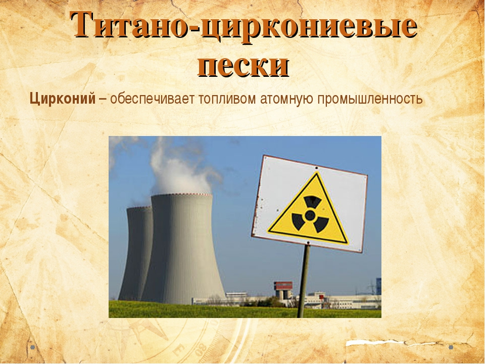 Титано-циркониевые пески Цирконий – обеспечивает топливом атомную промышленно...
