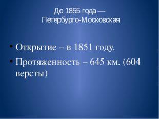 До 1855 года — Петербурго-Московская Открытие – в 1851 году. Протяженность –