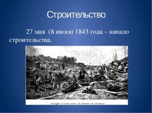 Строительство 27 мая (8 июня) 1843 года – начало строительства.