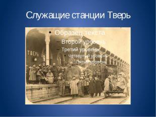 Служащие станции Тверь