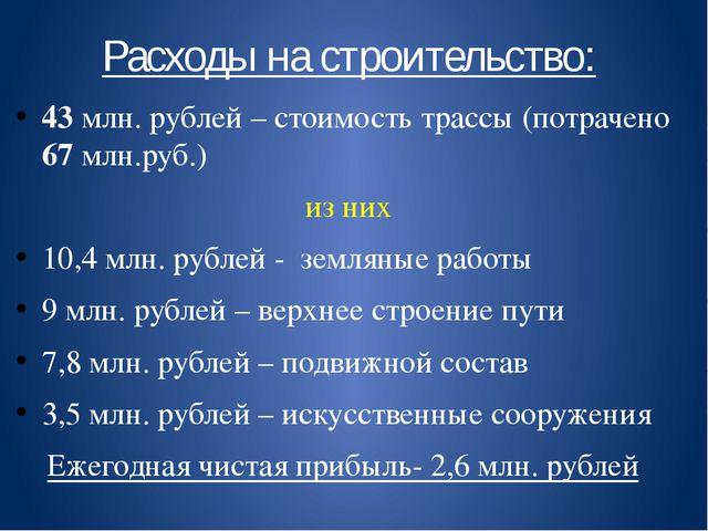 Расходы на строительство: 43 млн. рублей – стоимость трассы (потрачено 67 млн...