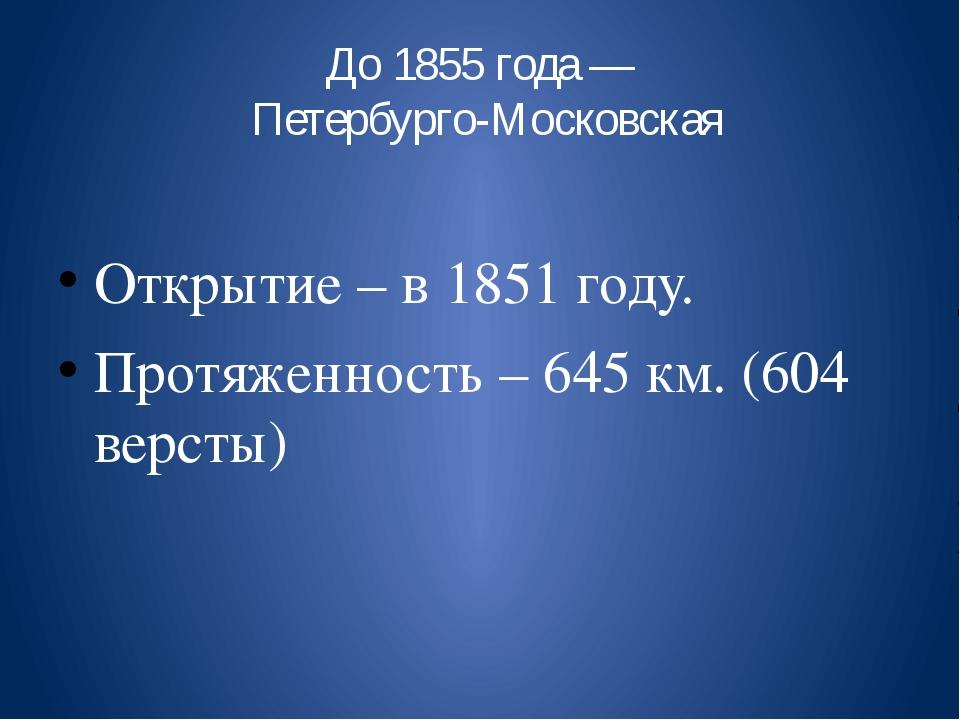 До 1855 года — Петербурго-Московская Открытие – в 1851 году. Протяженность –...