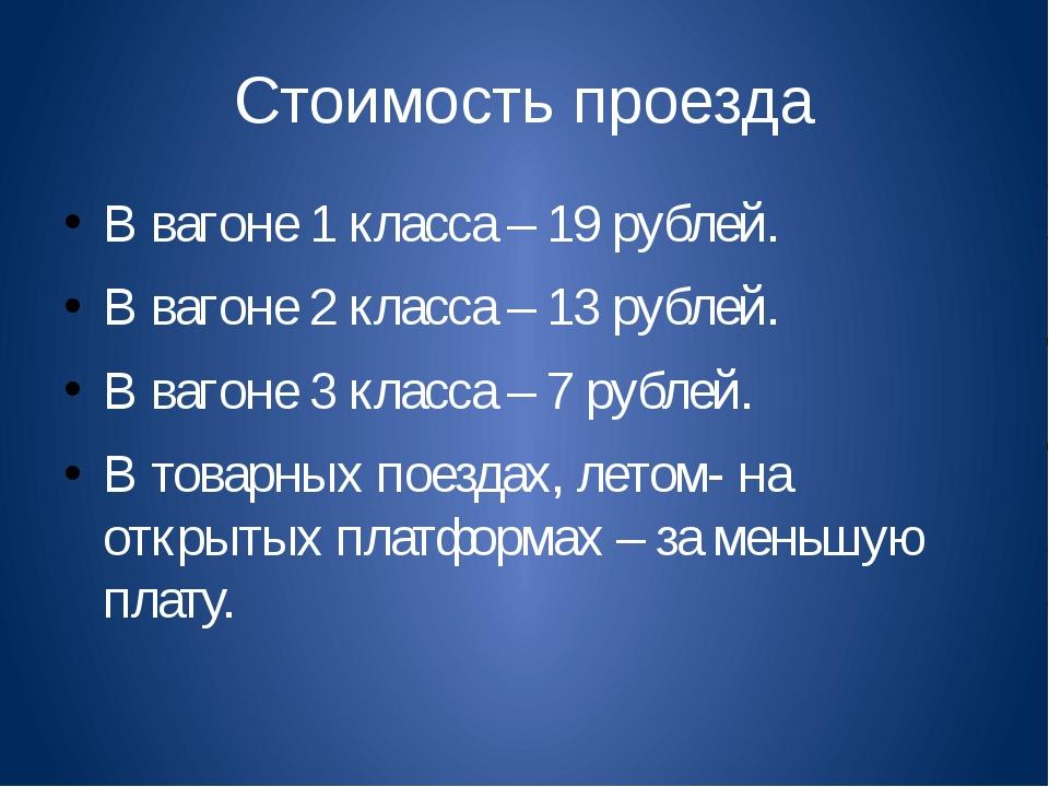 Стоимость проезда В вагоне 1 класса – 19 рублей. В вагоне 2 класса – 13 рубле...