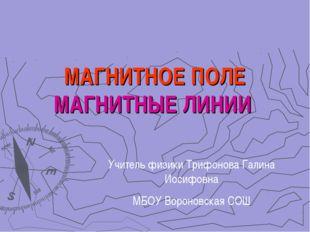 МАГНИТНОЕ ПОЛЕ МАГНИТНЫЕ ЛИНИИ Учитель физики Трифонова Галина Иосифовна МБОУ