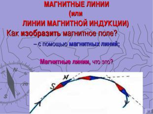 МАГНИТНЫЕ ЛИНИИ (или ЛИНИИ МАГНИТНОЙ ИНДУКЦИИ) Как изобразить магнитное поле?